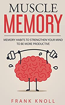 Memory: Muscle Memory: Memory habits to strengthen your mind to be more productive. by [Knoll, Frank]
