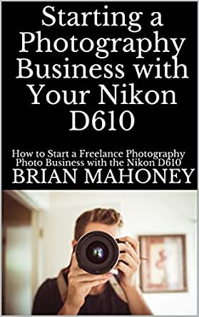 Starting a Photography Business with Your Nikon D610: How to Start ...