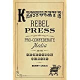 Kentucky's Rebel Press: Pro-Confederate Media and the Secession Crisis