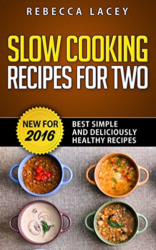 Slow Cooking for Two: Best Simple and Deliciously Healthy Recipes Updated for 2016 ( Slow cooking for two cookbook, Crockpot Meals for One or Two) by Rebecca Lacey