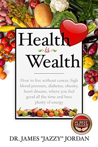 Health is Wealth: How to Live Without Cancer, High Blood Pressure,  Diabetes, Obesity, and Heart Disease, Where You Feel Good All the Time and  Have