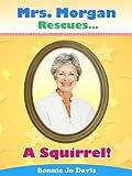 Mrs. Morgan Rescues... A Squirrel! (Book One)