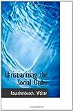 Christianizing the Social Order, Rauschenbusch Walter, 1110285655
