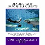 Dealing with Impossible Clients: What to Do When Clients Are Jerks, Deadbeats, Delusional, or Just Plain Crazy | Gini Graham Scott
