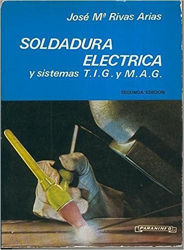 Soldadura electrica y sistemas T.I.G. y M.A.G.: Jose Maria Rivas ...