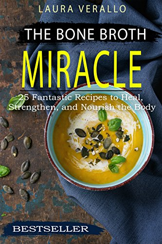 The Bone Broth Miracle: 25 Fantastic Recipes to Heal, Strengthen, and Nourish the Body by [Verallo, Laura]