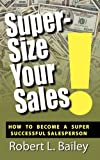 Super-Size Your Sales, How to Become a Super Successful Salesperson, Robert L. Bailey, 1936051982