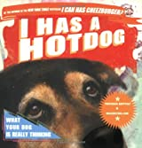 I Has a Hot Dog!: What Your Dog Is Really Thinking