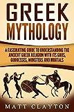 Greek Mythology: A Fascinating Guide to Understanding the Ancient Greek Religion with Its Gods, Goddesses, Monsters and Mortals (Greek Mythology - Norse Mythology - Egyptian Mythology Book 1)