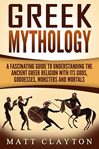 Greek Mythology: A Fascinating Guide to Understanding the Ancient Greek Religion with Its Gods, Goddesses, Monsters and Mortals (Greek Mythology - Norse Mythology - Egyptian Mythology Book ()