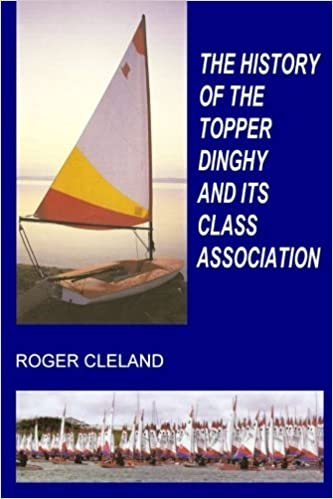 The History Of The Topper Dinghy And Its Class Association by Roger Cleland (2016-01-20)