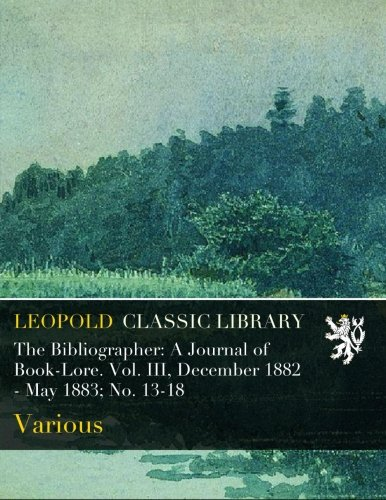 Download The Bibliographer: A Journal of Book-Lore. Vol. III, December 1882 - May 1883; No. 13-18 PDF