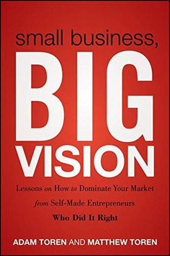 Small Business, Big Vision: Lessons on How to Dominate Your Market from Self-Made Entrepreneurs Who Did it Right by Matthew Toren (2011-09-13)