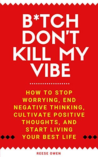 B*tch Don't Kill My Vibe: How To Stop Worrying, End Negative Thinking, Cultivate Positive Thoughts, And Start Living Your Best Life by Independently published