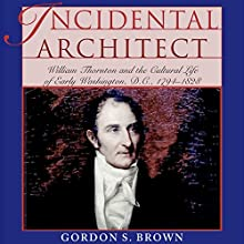 Incidental Architect: William Thornton and the Cultural Life of Early Washington, D.C., 1794-1828 Audiobook by Gordon S. Brown Narrated by Greg Littlefield