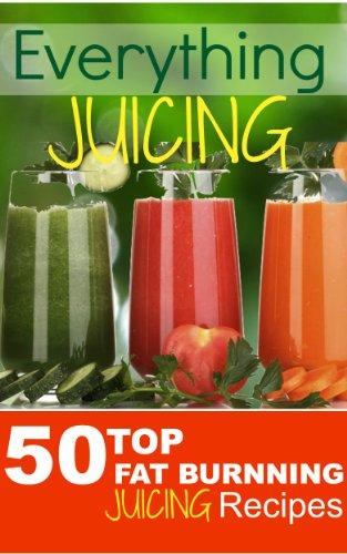 Everything JUICING (Plus Top 50 Fat Burnning Juicing Recipes Inside) by Jim Alan