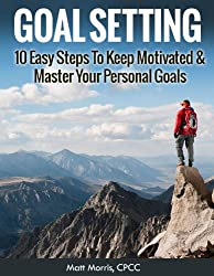 Goal Setting: 10 Easy Steps To Keep Motivated & Master Your Personal Goals (Goal Setting, Goal Setting Success, Goal Setting Guide, Goal Setting Secrets, ... Goal Setting for kids) (English Edition)