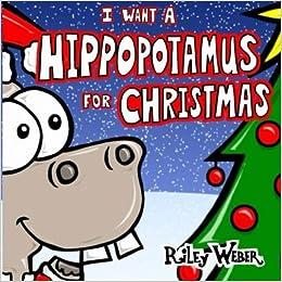 I Want a Hippopotamus for Christmas: Riley Weber: 9781500895044 ...