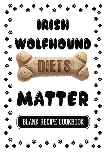 irish-wolfhound-diets-matter-homemade-recipes-for-dogs-blank-recipe-cookbook-7-x-10-100-blank-recipe-pages