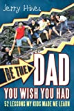 Be the Dad You Wish You Had!, Jerry Hines, 1449712304
