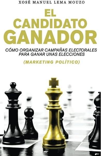 El candidato ganador: Cómo organizar campañas electorales para ...