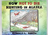img - for HOW NOT TO DIE HUNTING IN ALASKA book / textbook / text book