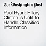 Paul Ryan: Hillary Clinton Is Unfit to Handle Classified Information | Paul Ryan