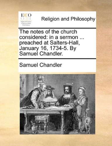 Read Online The notes of the church considered: in a sermon ... preached at Salters-Hall, January 16, 1734-5. By Samuel Chandler. ebook