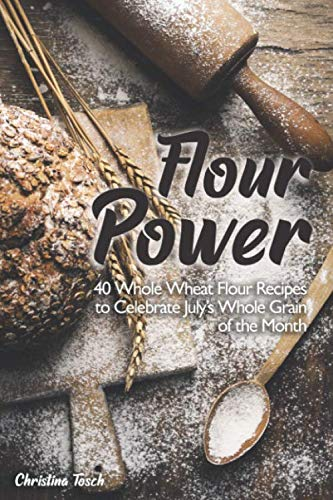 Flour Power: 40 Whole Wheat Flour Recipes to Celebrate July's Whole Grain of the Month