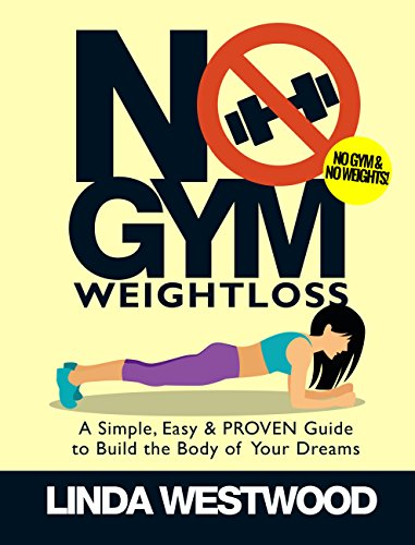 No Gym Weight Loss: A Simple, Easy & PROVEN Guide to Build the Body of Your Dreams with NO GYM & NO WEIGHTS! ()