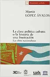 La clase política cubana o la historia de una frustración: Las élites nacionalistas: Amazon.es: López Ávalos, Martín, Garone, Marina: Libros