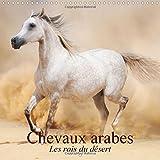 Chevaux arabes * Les rois du desert 2015: Des creatures legendaires (Calvendo Animaux) (French Edition)