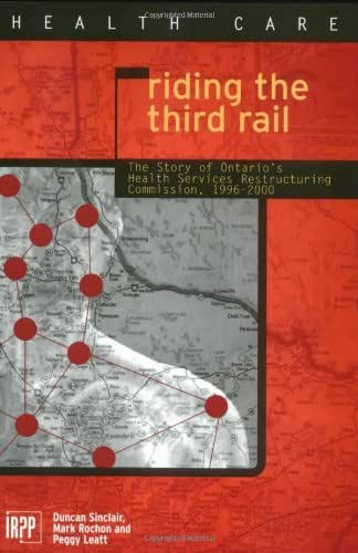 Riding the Third Rail: The Story of Ontario's Health Services Restructuring Commission, 1996-2000 (Institute for Research on Public Policy)