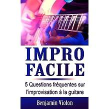 Impro Facile : 5 Questions fréquentes sur l'improvisation à la guitare répondues par l'auteur de la méthode Impro Facile (solfège, mélodie, théorie, impro, ... composition, débutant) (French Edition)