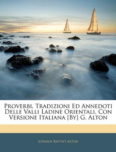 Download Proverbi, Tradizioni Ed Annedoti Delle Valli Ladine Orientali, Con Versione Italiana [By] G. Alton (Italian Edition) pdf epub