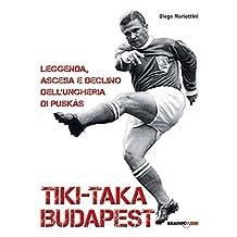 Tiki-taka Budapest. Leggenda, ascesa e declino dell'Ungheria di Puskas (Italian Edition)
