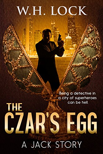 The Czar's Egg: Being a detective in a city of superheroes can be hell. (The Jack Stories Book 1) by [Lock, W.H.]