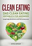 Clean Eating : Das Clean Eating Kochbuch für Anfänger - Langfristig abnehmen und Fett verbrennen (clean eating für faule, clean eating kindle, clean eating ... rezepte zum abnehmen) (German Edition)