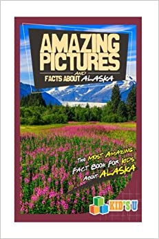 Amazing Pictures and Facts About Alaska: The Most Amazing Fact Book for Kids About Alaska (Kid's U)