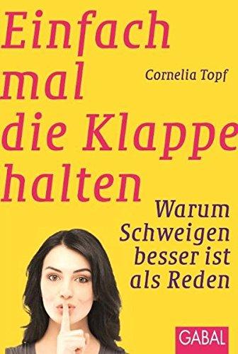 Einfach mal die Klappe halten: Warum Schweigen besser ist als Reden (Dein Erfolg) Taschenbuch – 22. Juli 2010 Cornelia Topf GABAL 3869361131 LA9783869361130