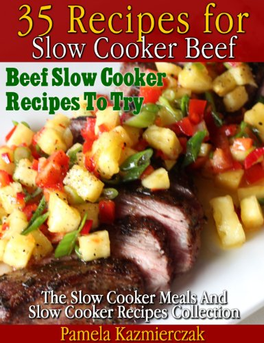 35 Recipes For Slow Cooker Beef – Beef Slow Cooker Recipes To Try (The Slow Cooker Meals And Slow Cooker Recipes Collection) by [Kazmierczak, Pamela]