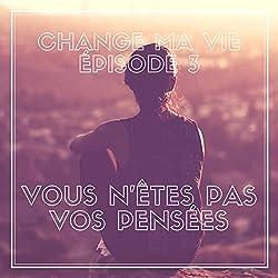 Vous n'êtes pas vos pensées (Change ma vie 3)