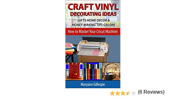 Craft Vinyl Decorating Ideas Gifts Home Decor and Money Making Tips Galore:  Cricut Projects With Vinyl to Sell (How to Master Your Cricut Machine Book
