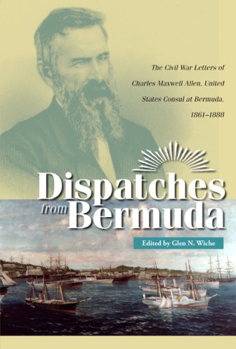 Dispatches from Bermuda: The Civil War Letters of Charles Maxwell Allen, United States Consul at Bermuda, 1861-1888 (Civil War in the North)