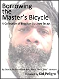 Borrowing the Masters Bicycle: and other essays on Brazilian jiu-jitsu