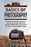Basics Of Photography: No longer ask what does this term mean or how do they take those pictures. With this book, you too will be able to capture beautiful images.