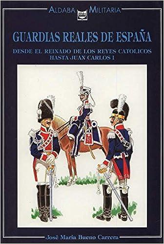 GUARDIAS REALES DE ESPAÑA. DESDE EL REINADO DE LOS REYES CATOLICOS HASTA JUAN CARLOS I: Amazon.es: Jose Maria Bueno Carrera, ALDABA: Libros