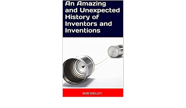 Amazon.com: An Amazing and Unexpected History of Inventors and Inventions eBook: Bob Shelley: Kindle Store