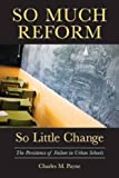 So Much Reform, So Little Change : The Persistence of Failure in Urban Schools, Payne, Charles M., 189179289X