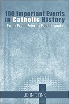 100 Important Events in Catholic History: From Pope Peter to Pope Francis
